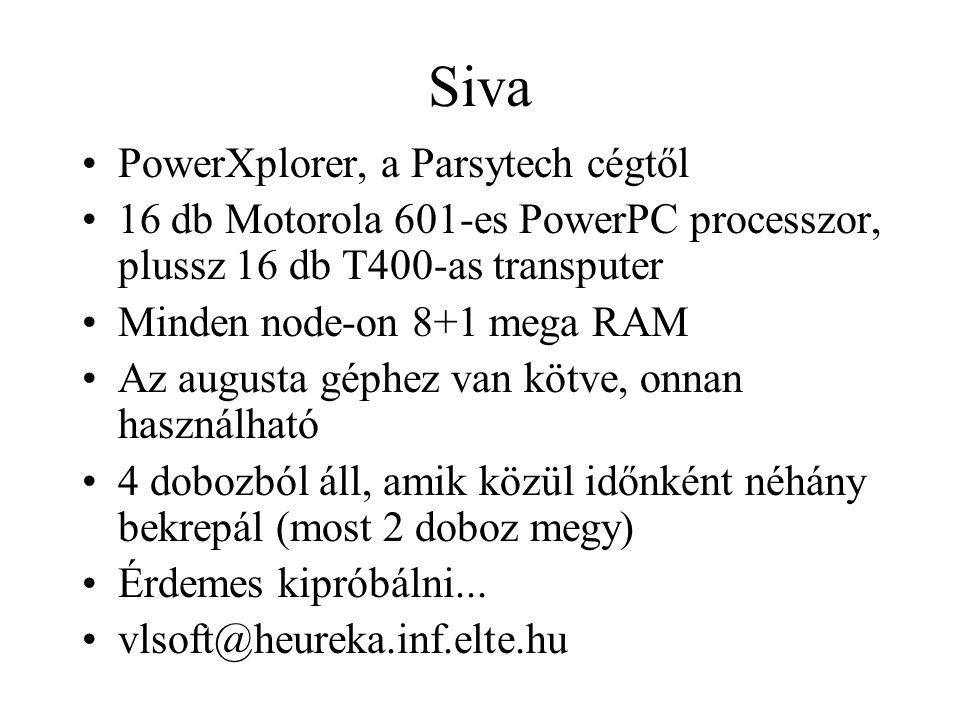 Siva PowerXplorer, a Parsytech cégtől 16 db Motorola 601-es PowerPC processzor, plussz 16 db T400-as transputer Minden node-on 8+1 mega RAM Az augusta géphez van kötve, onnan használható 4 dobozból áll, amik közül időnként néhány bekrepál (most 2 doboz megy) Érdemes kipróbálni...