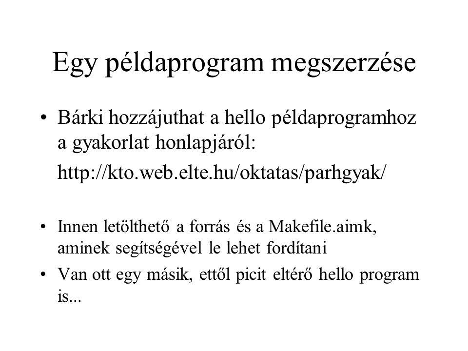 Egy példaprogram megszerzése Bárki hozzájuthat a hello példaprogramhoz a gyakorlat honlapjáról: http://kto.web.elte.hu/oktatas/parhgyak/ Innen letölthető a forrás és a Makefile.aimk, aminek segítségével le lehet fordítani Van ott egy másik, ettől picit eltérő hello program is...