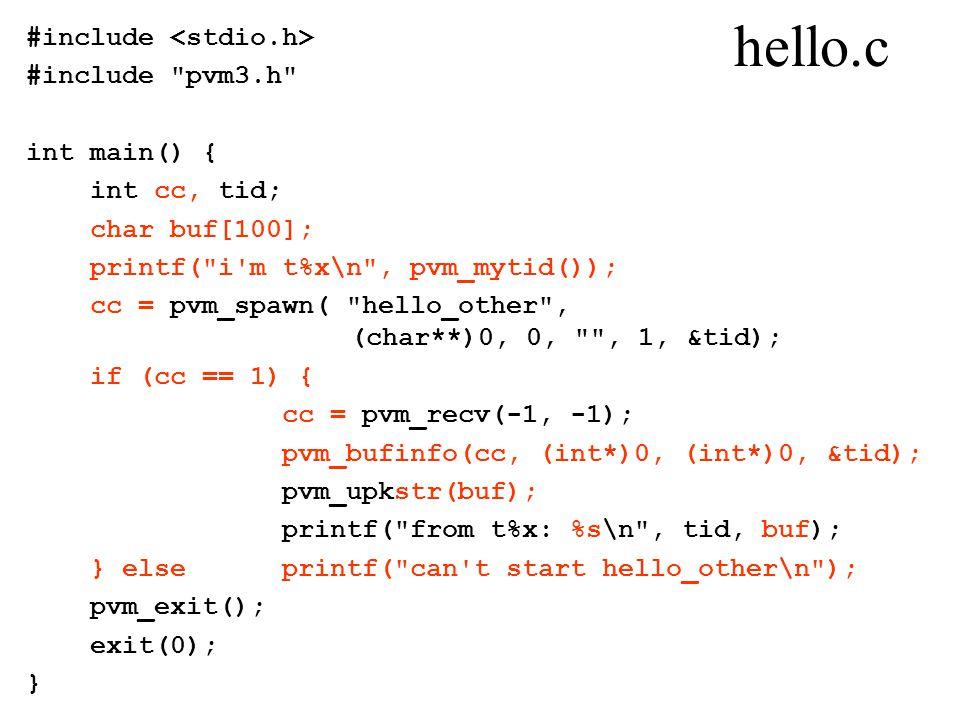 hello.c #include #include pvm3.h int main() { int cc, tid; char buf[100]; printf( i m t%x\n , pvm_mytid()); cc = pvm_spawn( hello_other , (char**)0, 0, , 1, &tid); if (cc == 1) { cc = pvm_recv(-1, -1); pvm_bufinfo(cc, (int*)0, (int*)0, &tid); pvm_upkstr(buf); printf( from t%x: %s\n , tid, buf); } else printf( can t start hello_other\n ); pvm_exit(); exit(0); }