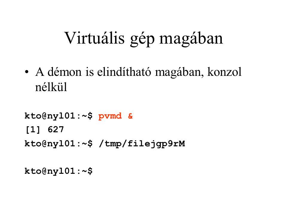 Virtuális gép magában A démon is elindítható magában, konzol nélkül kto@nyl01:~$ pvmd & [1] 627 kto@nyl01:~$ /tmp/filejgp9rM kto@nyl01:~$