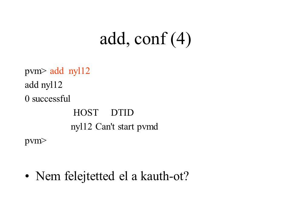 add, conf (4) pvm> add nyl12 add nyl12 0 successful HOST DTID nyl12 Can t start pvmd pvm> Nem felejtetted el a kauth-ot