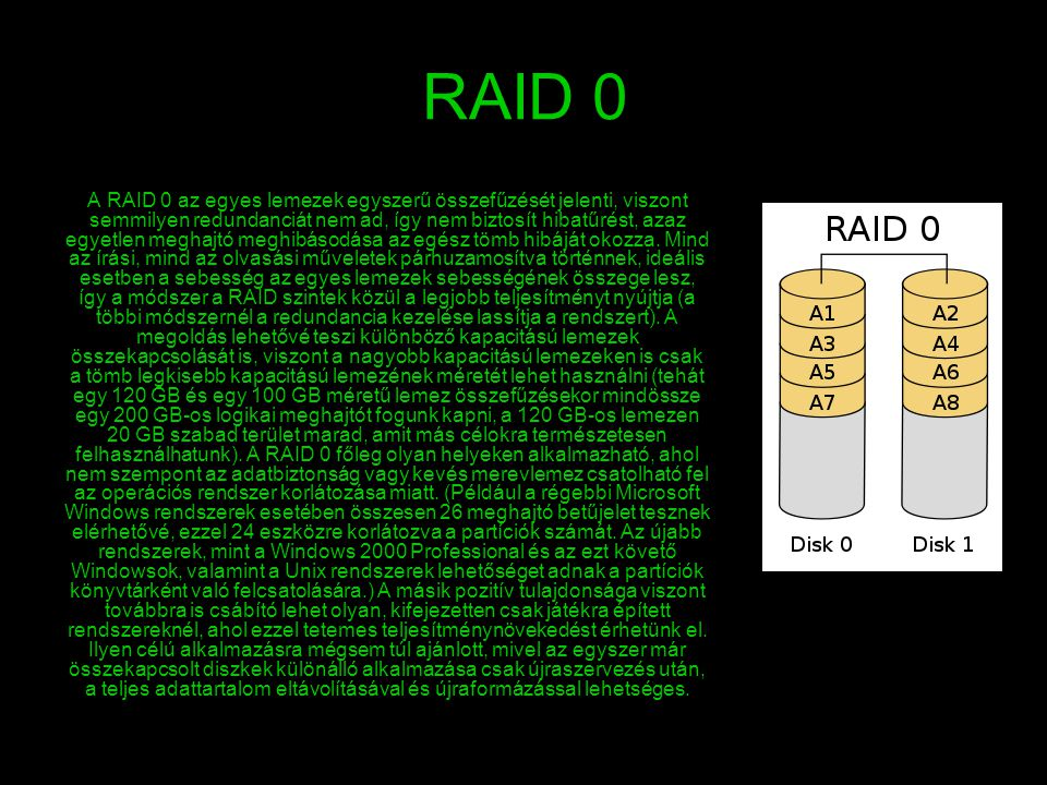 RAID 0 A RAID 0 az egyes lemezek egyszerű összefűzését jelenti, viszont semmilyen redundanciát nem ad, így nem biztosít hibatűrést, azaz egyetlen megh