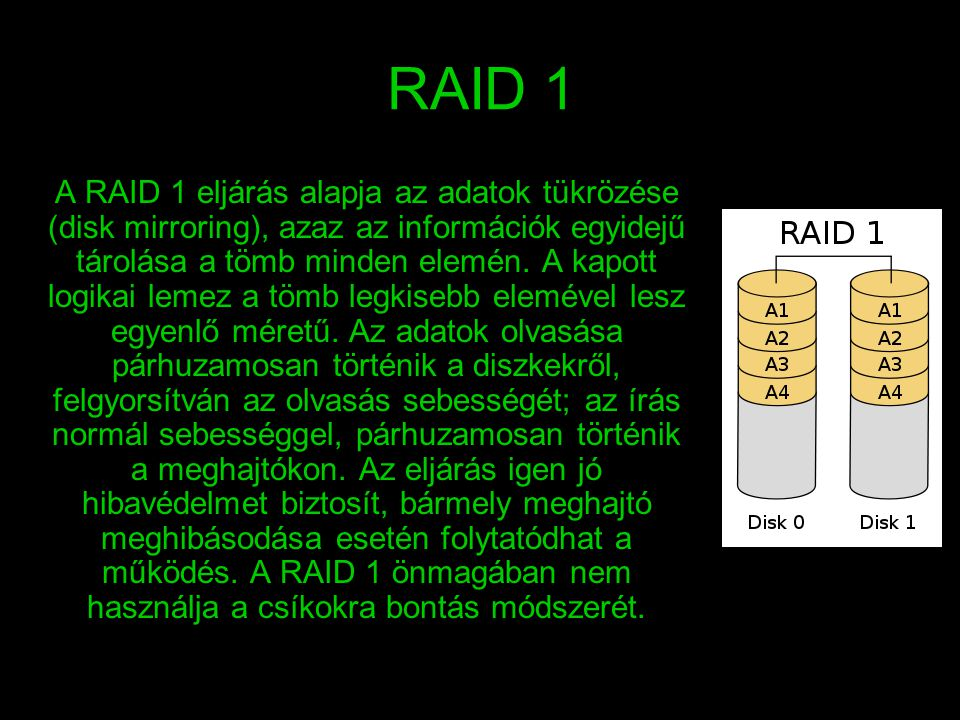 RAID 1 A RAID 1 eljárás alapja az adatok tükrözése (disk mirroring), azaz az információk egyidejű tárolása a tömb minden elemén. A kapott logikai leme
