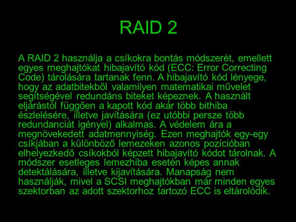 RAID 3 A RAID 3 felépítése hasonlít a RAID 2-re, viszont nem a teljes hibajavító kód, hanem csak egy lemeznyi paritásinformáció tárolódik.