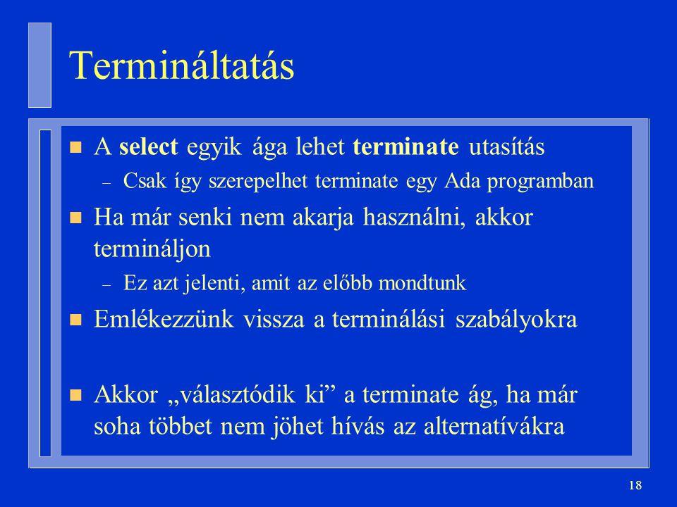 """18 Termináltatás n A select egyik ága lehet terminate utasítás – Csak így szerepelhet terminate egy Ada programban n Ha már senki nem akarja használni, akkor termináljon – Ez azt jelenti, amit az előbb mondtunk n Emlékezzünk vissza a terminálási szabályokra n Akkor """"választódik ki a terminate ág, ha már soha többet nem jöhet hívás az alternatívákra"""