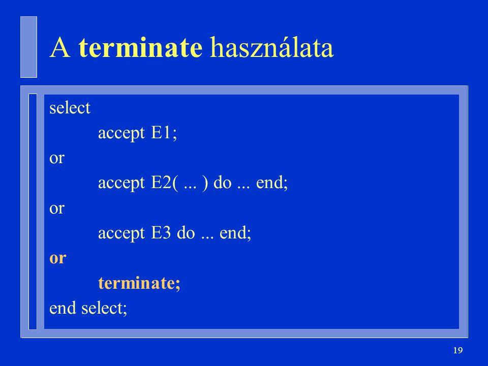 19 A terminate használata select accept E1; or accept E2(...