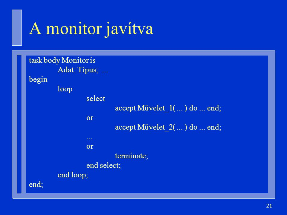 21 task body Monitor is Adat: Típus;... begin loop select accept Művelet_1(...