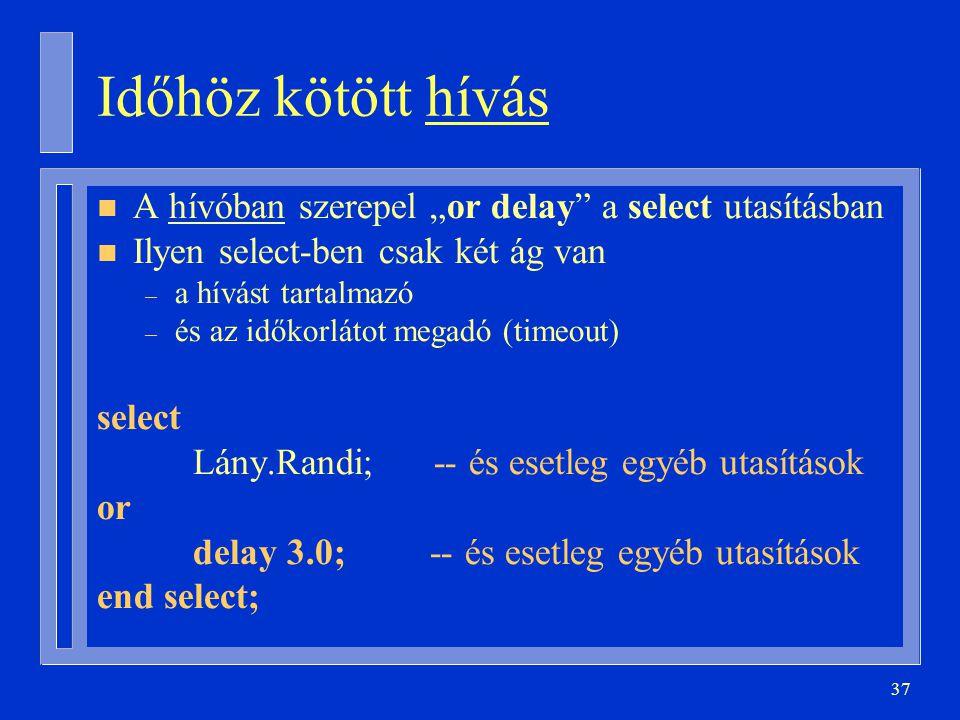 """37 Időhöz kötött hívás n A hívóban szerepel """"or delay a select utasításban n Ilyen select-ben csak két ág van – a hívást tartalmazó – és az időkorlátot megadó (timeout) select Lány.Randi; -- és esetleg egyéb utasítások or delay 3.0; -- és esetleg egyéb utasítások end select;"""