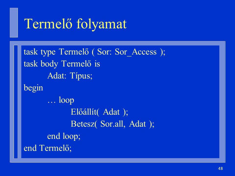 48 Termelő folyamat task type Termelő ( Sor: Sor_Access ); task body Termelő is Adat: Típus; begin … loop Előállít( Adat ); Betesz( Sor.all, Adat ); end loop; end Termelő;