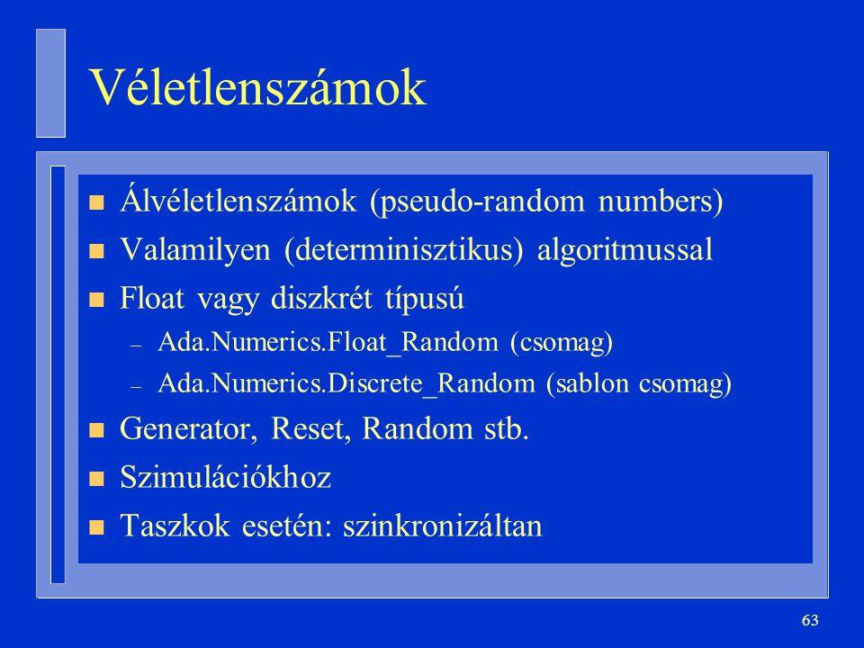 63 Véletlenszámok n Álvéletlenszámok (pseudo-random numbers) n Valamilyen (determinisztikus) algoritmussal n Float vagy diszkrét típusú – Ada.Numerics.Float_Random (csomag) – Ada.Numerics.Discrete_Random (sablon csomag) n Generator, Reset, Random stb.