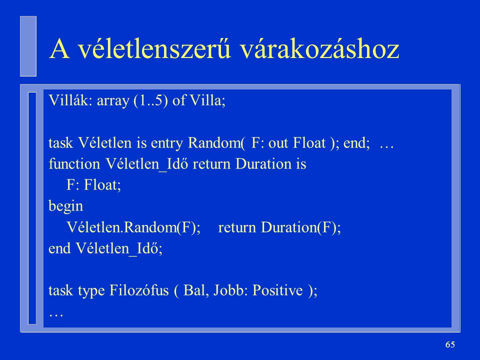 65 A véletlenszerű várakozáshoz Villák: array (1..5) of Villa; task Véletlen is entry Random( F: out Float ); end; … function Véletlen_Idő return Duration is F: Float; begin Véletlen.Random(F); return Duration(F); end Véletlen_Idő; task type Filozófus ( Bal, Jobb: Positive ); …