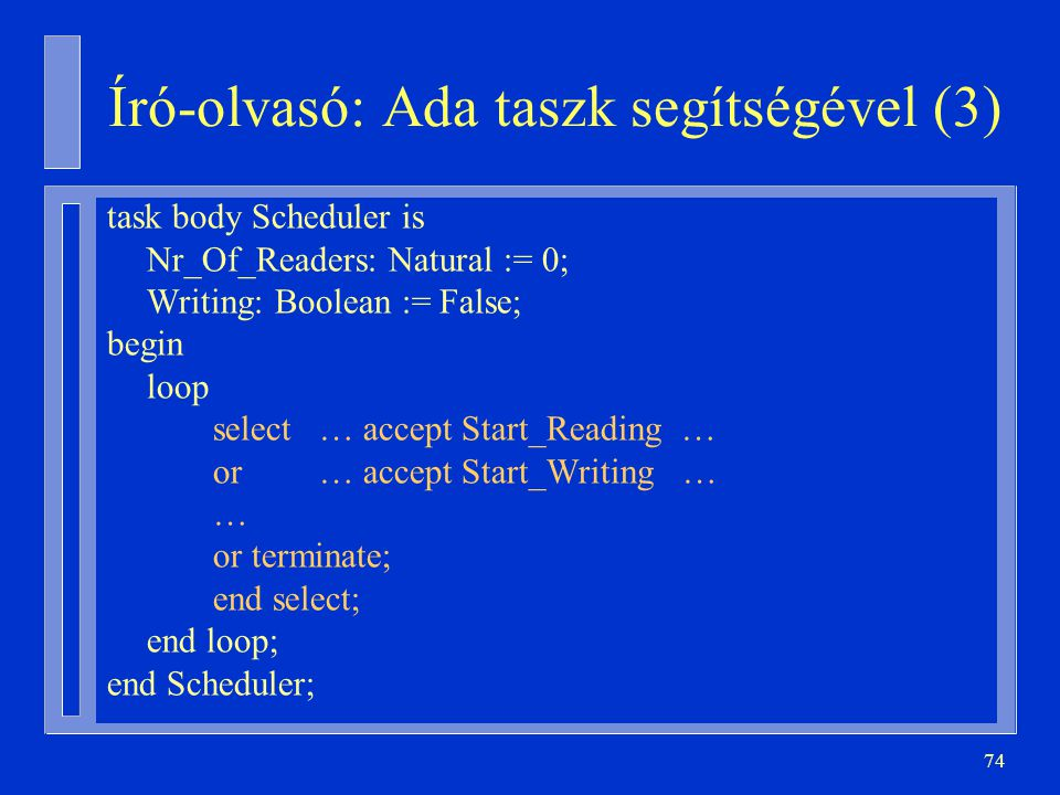 74 Író-olvasó: Ada taszk segítségével (3) task body Scheduler is Nr_Of_Readers: Natural := 0; Writing: Boolean := False; begin loop select… accept Start_Reading … or… accept Start_Writing … … or terminate; end select; end loop; end Scheduler;