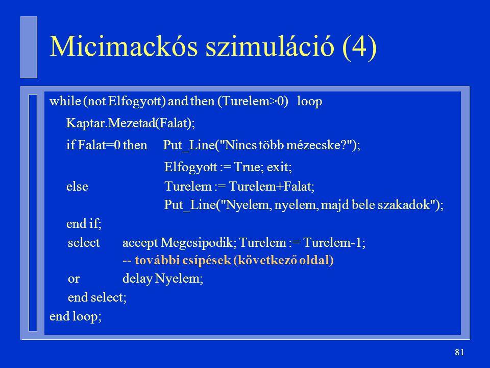 81 while (not Elfogyott) and then (Turelem>0) loop Kaptar.Mezetad(Falat); if Falat=0 then Put_Line( Nincs több mézecske ); Elfogyott := True; exit; else Turelem := Turelem+Falat; Put_Line( Nyelem, nyelem, majd bele szakadok ); end if; select accept Megcsipodik; Turelem := Turelem-1; -- további csípések (következő oldal) or delay Nyelem; end select; end loop; Micimackós szimuláció (4)