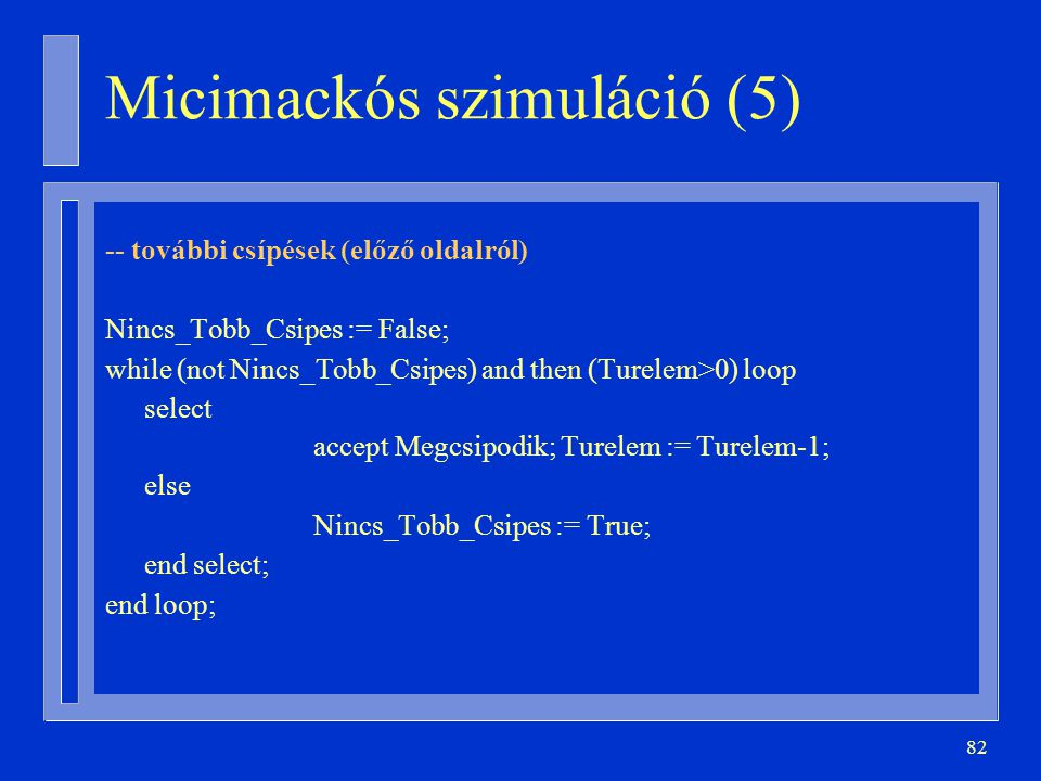 82 -- további csípések (előző oldalról) Nincs_Tobb_Csipes := False; while (not Nincs_Tobb_Csipes) and then (Turelem>0) loop select accept Megcsipodik; Turelem := Turelem-1; else Nincs_Tobb_Csipes := True; end select; end loop; Micimackós szimuláció (5)