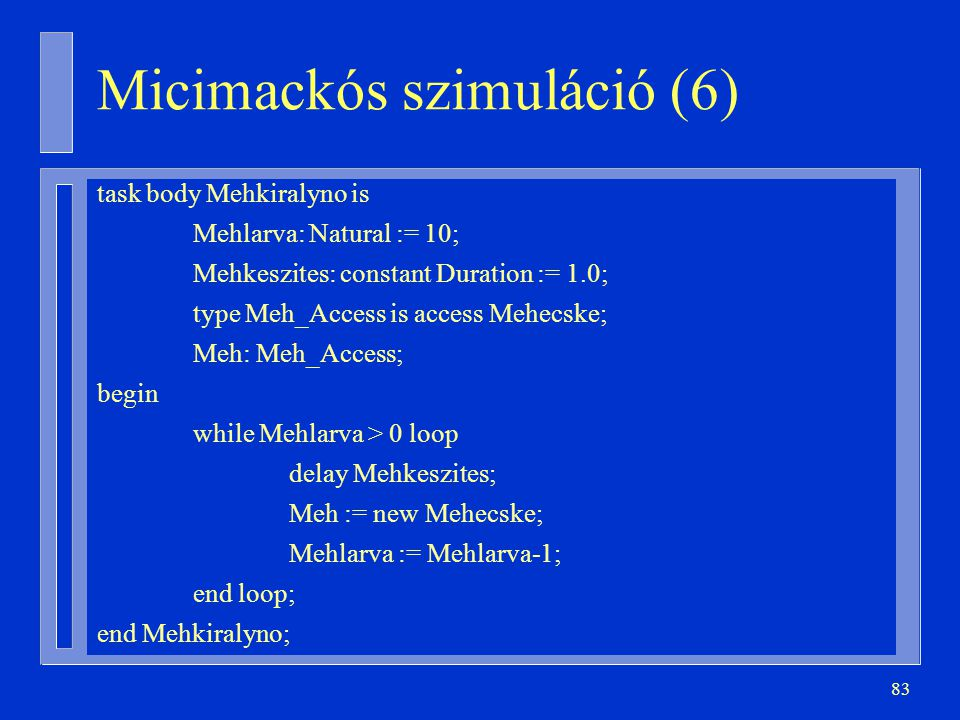 83 task body Mehkiralyno is Mehlarva: Natural := 10; Mehkeszites: constant Duration := 1.0; type Meh_Access is access Mehecske; Meh: Meh_Access; begin while Mehlarva > 0 loop delay Mehkeszites; Meh := new Mehecske; Mehlarva := Mehlarva-1; end loop; end Mehkiralyno; Micimackós szimuláció (6)
