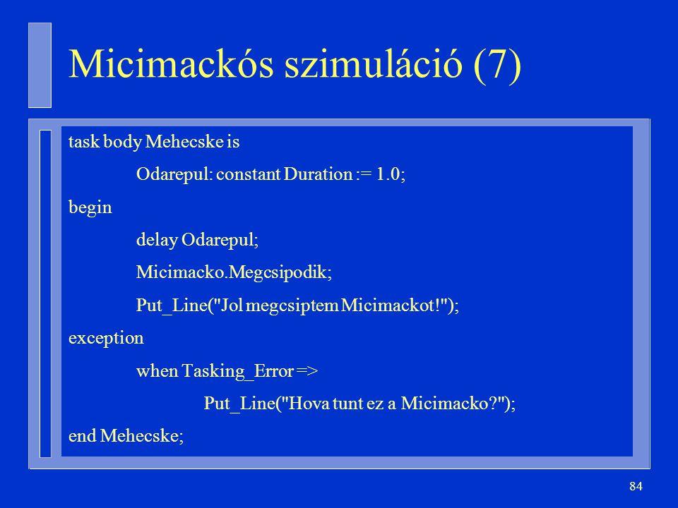 84 task body Mehecske is Odarepul: constant Duration := 1.0; begin delay Odarepul; Micimacko.Megcsipodik; Put_Line( Jol megcsiptem Micimackot! ); exception when Tasking_Error => Put_Line( Hova tunt ez a Micimacko ); end Mehecske; Micimackós szimuláció (7)