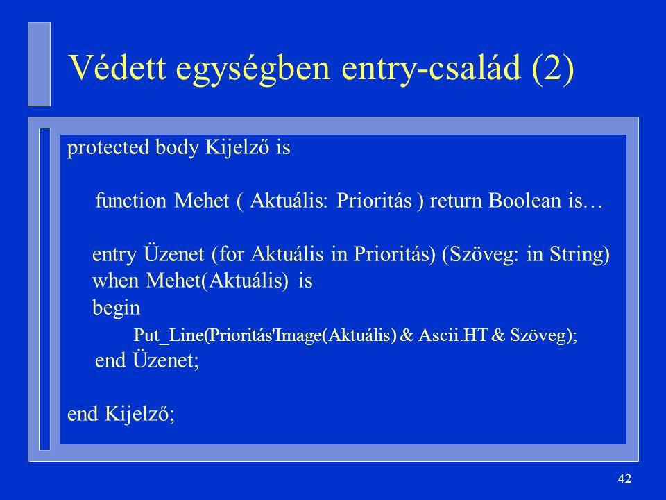 42 Védett egységben entry-család (2) protected body Kijelző is function Mehet ( Aktuális: Prioritás ) return Boolean is… entry Üzenet (for Aktuális in Prioritás) (Szöveg: in String) when Mehet(Aktuális) is begin Put_Line(Prioritás Image(Aktuális) & Ascii.HT & Szöveg); end Üzenet; end Kijelző;