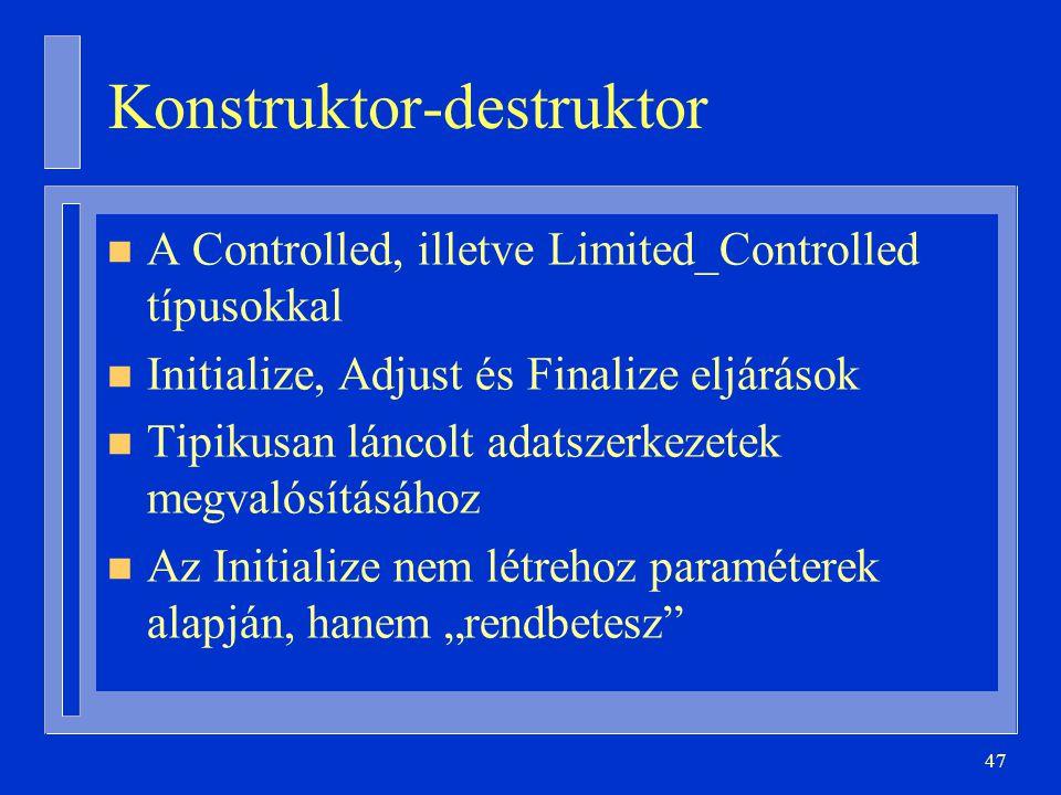 """47 Konstruktor-destruktor n A Controlled, illetve Limited_Controlled típusokkal n Initialize, Adjust és Finalize eljárások n Tipikusan láncolt adatszerkezetek megvalósításához n Az Initialize nem létrehoz paraméterek alapján, hanem """"rendbetesz"""