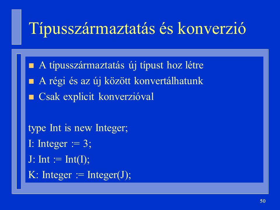 50 Típusszármaztatás és konverzió n A típusszármaztatás új típust hoz létre n A régi és az új között konvertálhatunk n Csak explicit konverzióval type Int is new Integer; I: Integer := 3; J: Int := Int(I); K: Integer := Integer(J);