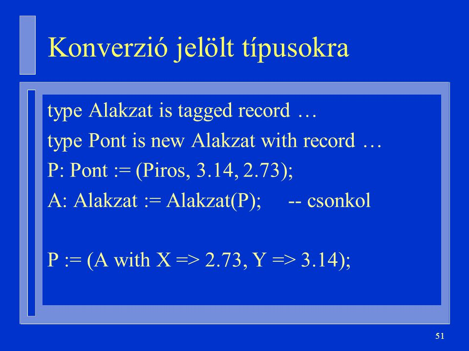 51 Konverzió jelölt típusokra type Alakzat is tagged record … type Pont is new Alakzat with record … P: Pont := (Piros, 3.14, 2.73); A: Alakzat := Alakzat(P); -- csonkol P := (A with X => 2.73, Y => 3.14);