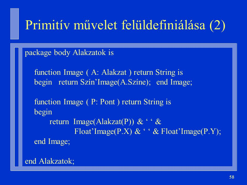 58 Primitív művelet felüldefiniálása (2) package body Alakzatok is function Image ( A: Alakzat ) return String is begin return Szín'Image(A.Színe); en