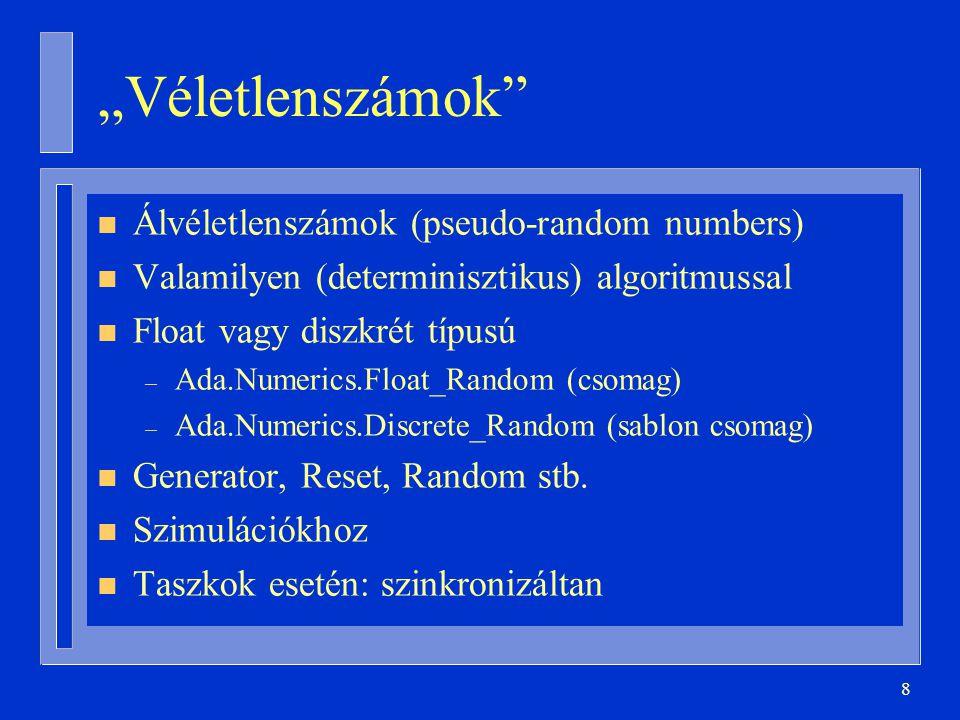 """8 """"Véletlenszámok n Álvéletlenszámok (pseudo-random numbers) n Valamilyen (determinisztikus) algoritmussal n Float vagy diszkrét típusú – Ada.Numerics.Float_Random (csomag) – Ada.Numerics.Discrete_Random (sablon csomag) n Generator, Reset, Random stb."""