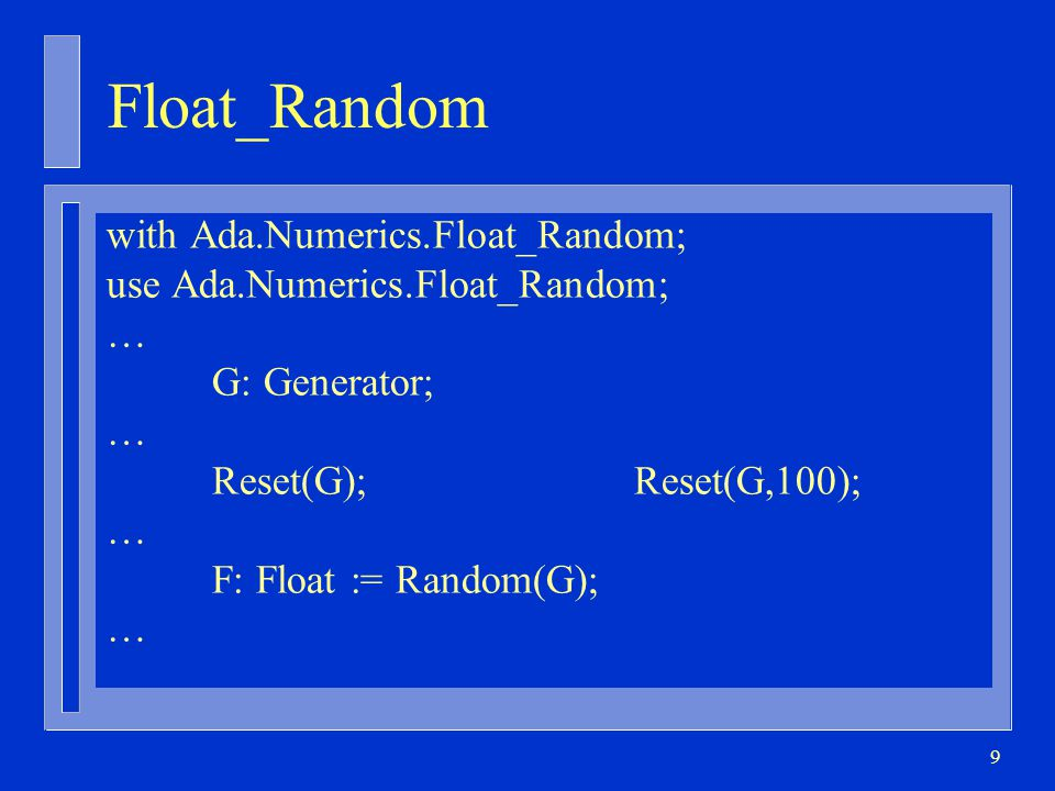 9 Float_Random with Ada.Numerics.Float_Random; use Ada.Numerics.Float_Random; … G: Generator; … Reset(G);Reset(G,100); … F: Float := Random(G); …
