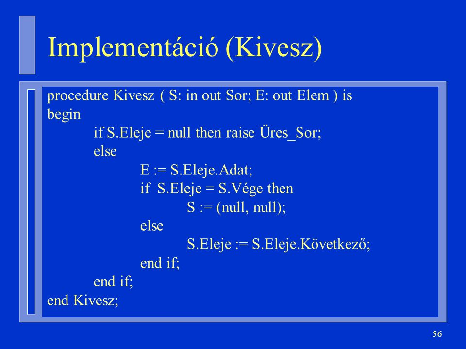 56 Implementáció (Kivesz) procedure Kivesz ( S: in out Sor; E: out Elem ) is begin if S.Eleje = null then raise Üres_Sor; else E := S.Eleje.Adat; if S