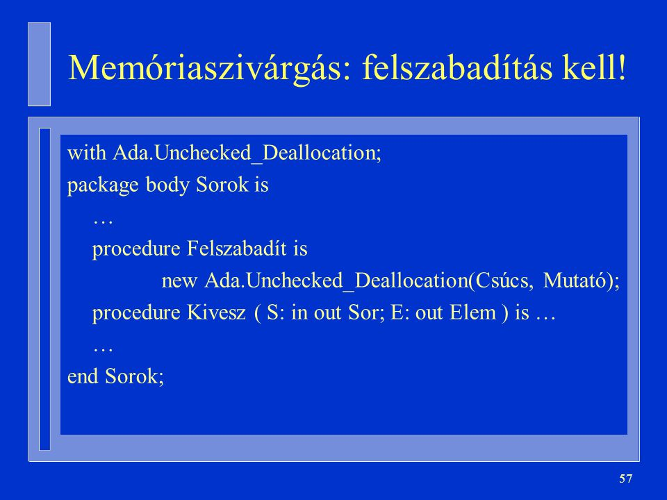 57 Memóriaszivárgás: felszabadítás kell! with Ada.Unchecked_Deallocation; package body Sorok is … procedure Felszabadít is new Ada.Unchecked_Deallocat