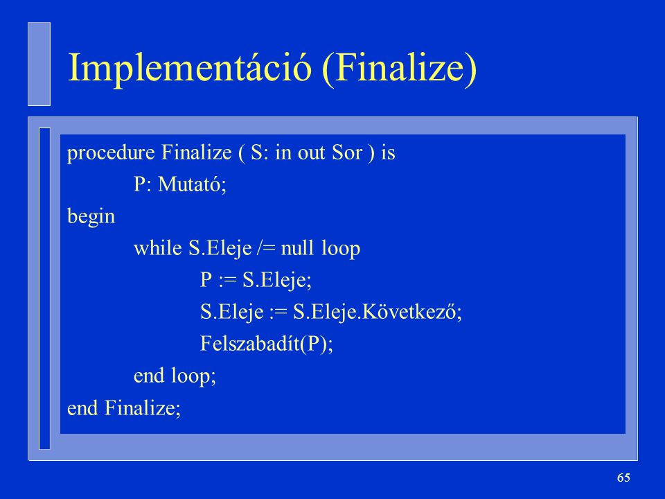 65 Implementáció (Finalize) procedure Finalize ( S: in out Sor ) is P: Mutató; begin while S.Eleje /= null loop P := S.Eleje; S.Eleje := S.Eleje.Követ