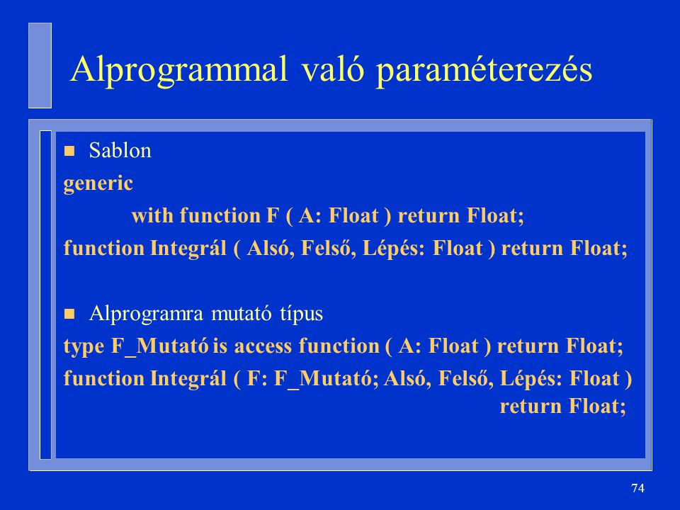 74 Alprogrammal való paraméterezés n Sablon generic with function F ( A: Float ) return Float; function Integrál ( Alsó, Felső, Lépés: Float ) return