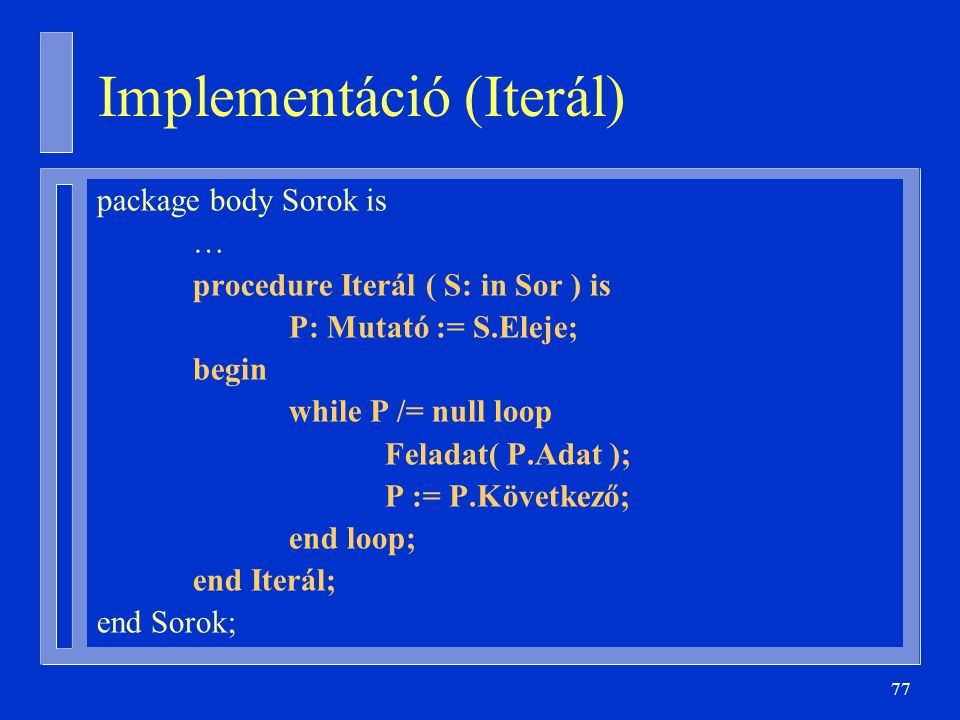 77 Implementáció (Iterál) package body Sorok is … procedure Iterál ( S: in Sor ) is P: Mutató := S.Eleje; begin while P /= null loop Feladat( P.Adat )