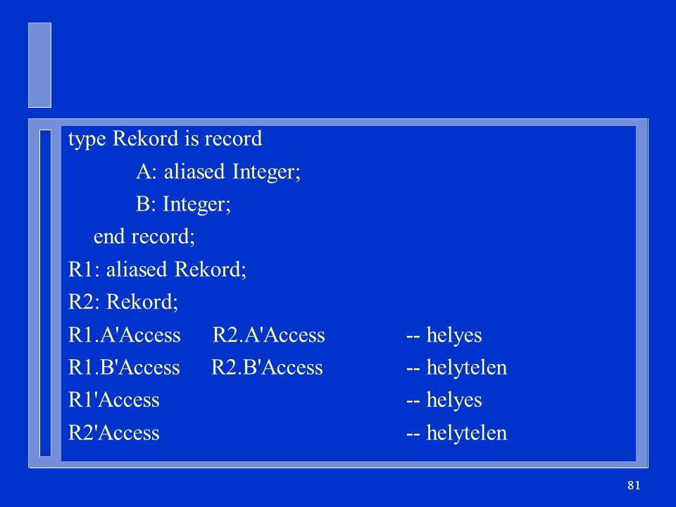 81 type Rekord is record A: aliased Integer; B: Integer; end record; R1: aliased Rekord; R2: Rekord; R1.A'Access R2.A'Access-- helyes R1.B'Access R2.B