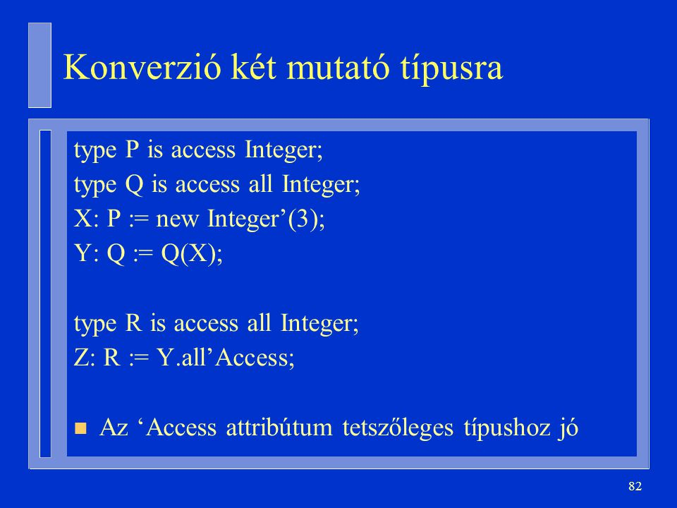 82 Konverzió két mutató típusra type P is access Integer; type Q is access all Integer; X: P := new Integer'(3); Y: Q := Q(X); type R is access all In