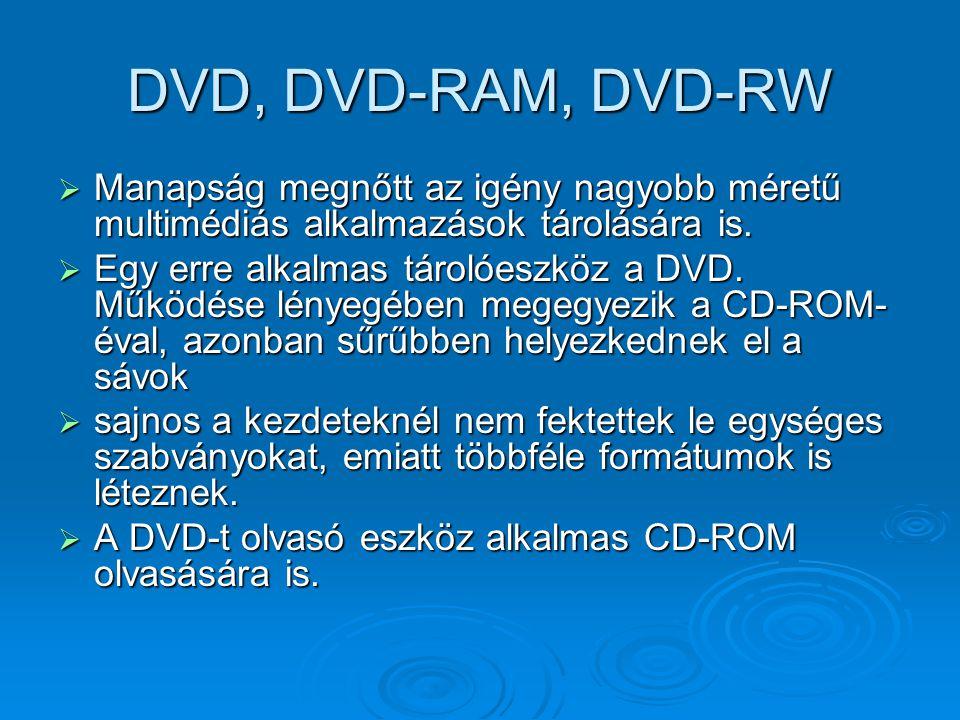 DVD, DVD-RAM, DVD-RW  Manapság megnőtt az igény nagyobb méretű multimédiás alkalmazások tárolására is.  Egy erre alkalmas tárolóeszköz a DVD. Működé