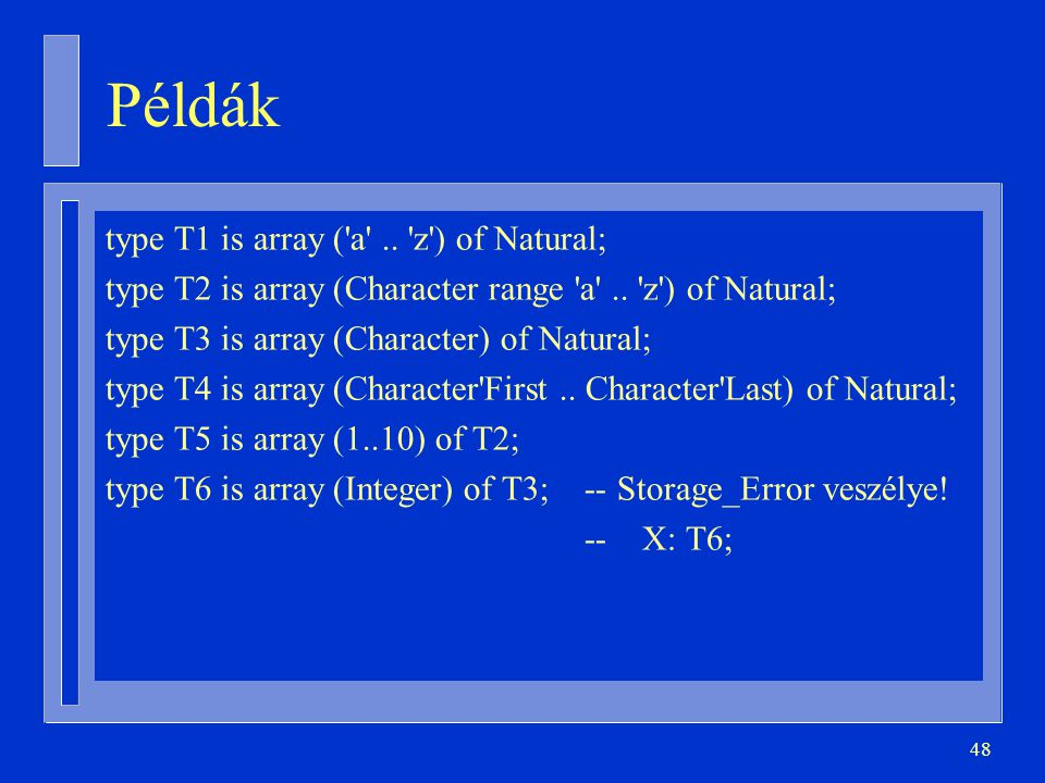 48 Példák type T1 is array ('a'.. 'z') of Natural; type T2 is array (Character range 'a'.. 'z') of Natural; type T3 is array (Character) of Natural; t