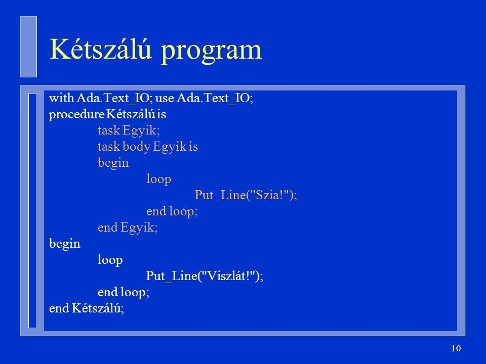 10 Kétszálú program with Ada.Text_IO; use Ada.Text_IO; procedure Kétszálú is task Egyik; task body Egyik is begin loop Put_Line( Szia! ); end loop; end Egyik; begin loop Put_Line( Viszlát! ); end loop; end Kétszálú;