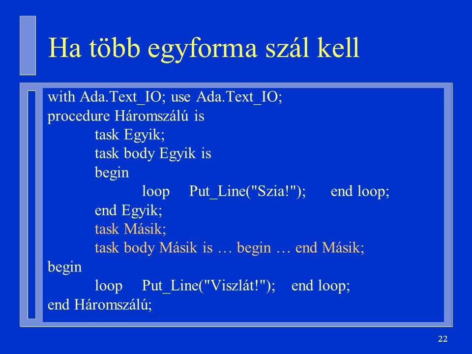 22 Ha több egyforma szál kell with Ada.Text_IO; use Ada.Text_IO; procedure Háromszálú is task Egyik; task body Egyik is begin loopPut_Line(