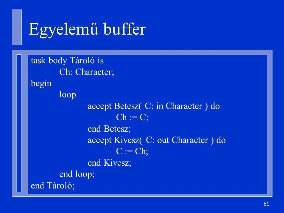 61 task body Tároló is Ch: Character; begin loop accept Betesz( C: in Character ) do Ch := C; end Betesz; accept Kivesz( C: out Character ) do C := Ch; end Kivesz; end loop; end Tároló; Egyelemű buffer