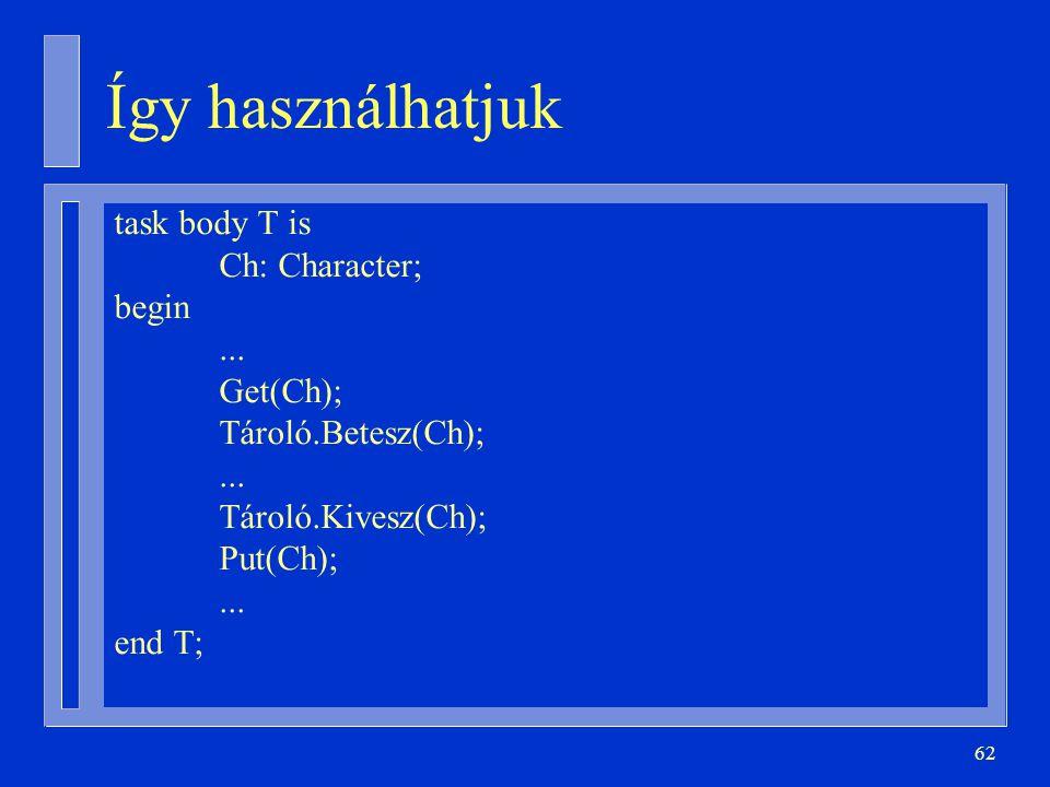 62 task body T is Ch: Character; begin... Get(Ch); Tároló.Betesz(Ch);...