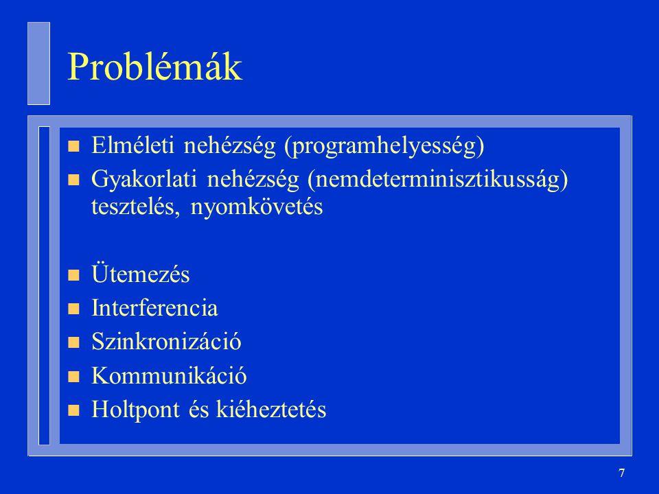 7 Problémák n Elméleti nehézség (programhelyesség) n Gyakorlati nehézség (nemdeterminisztikusság) tesztelés, nyomkövetés n Ütemezés n Interferencia n Szinkronizáció n Kommunikáció n Holtpont és kiéheztetés