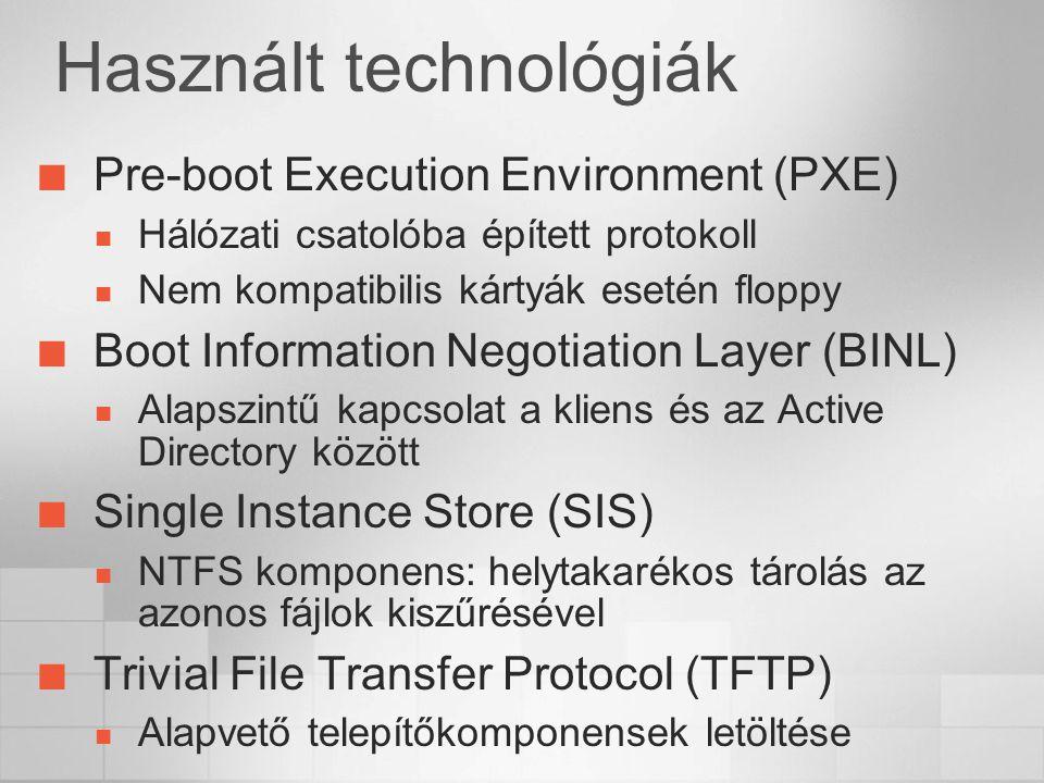 Használt technológiák Pre-boot Execution Environment (PXE) Hálózati csatolóba épített protokoll Nem kompatibilis kártyák esetén floppy Boot Information Negotiation Layer (BINL) Alapszintű kapcsolat a kliens és az Active Directory között Single Instance Store (SIS) NTFS komponens: helytakarékos tárolás az azonos fájlok kiszűrésével Trivial File Transfer Protocol (TFTP) Alapvető telepítőkomponensek letöltése