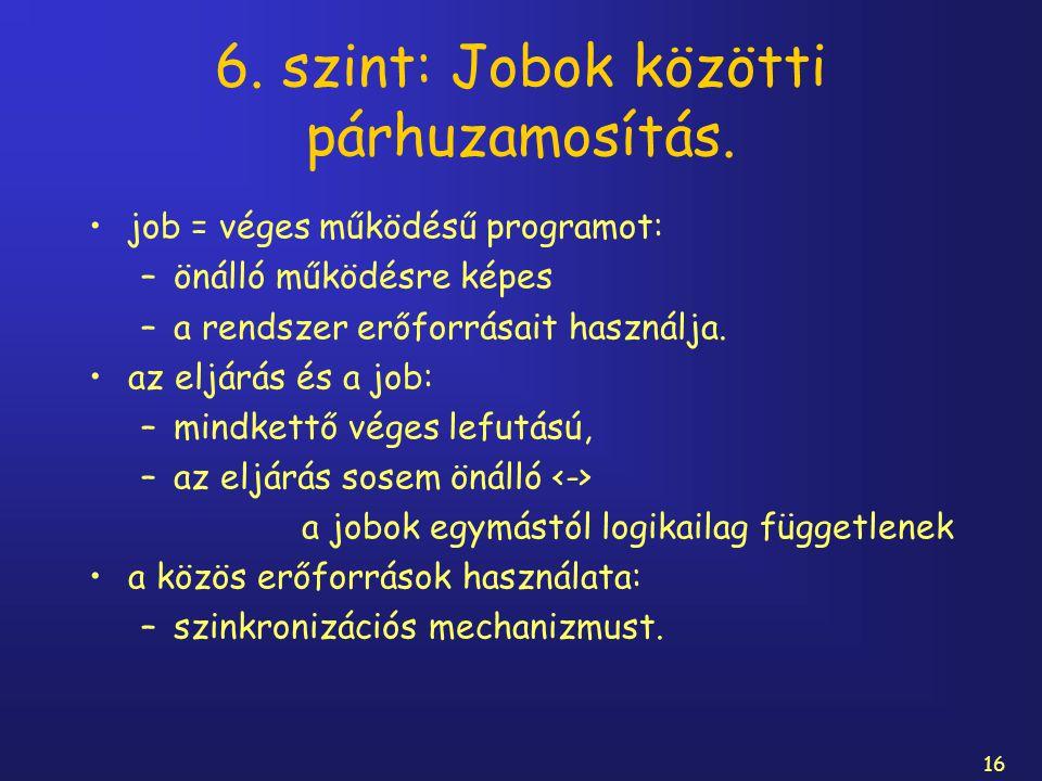 16 6. szint: Jobok közötti párhuzamosítás. job = véges működésű programot: –önálló működésre képes –a rendszer erőforrásait használja. az eljárás és a