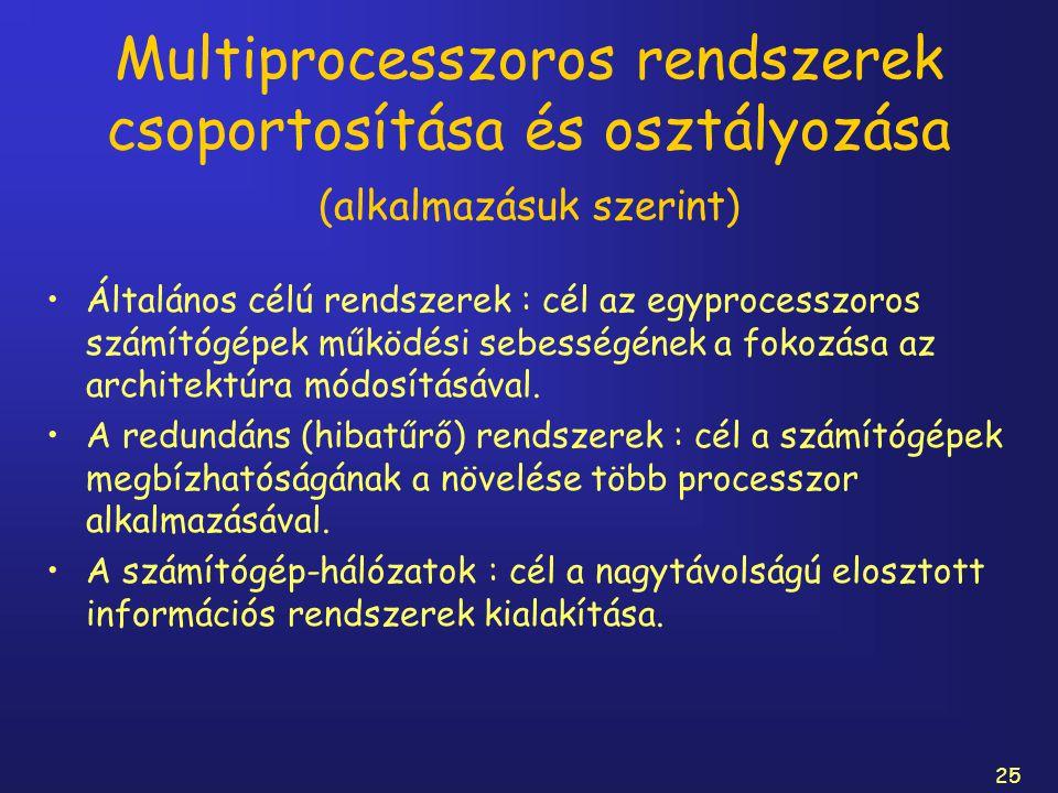 25 Multiprocesszoros rendszerek csoportosítása és osztályozása (alkalmazásuk szerint) Általános célú rendszerek : cél az egyprocesszoros számítógépek