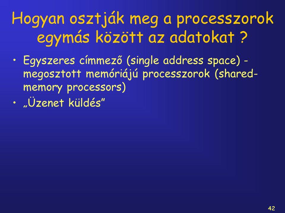 42 Hogyan osztják meg a processzorok egymás között az adatokat ? Egyszeres címmező (single address space) - megosztott memóriájú processzorok (shared-