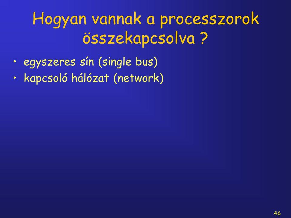 46 Hogyan vannak a processzorok összekapcsolva ? egyszeres sín (single bus) kapcsoló hálózat (network)