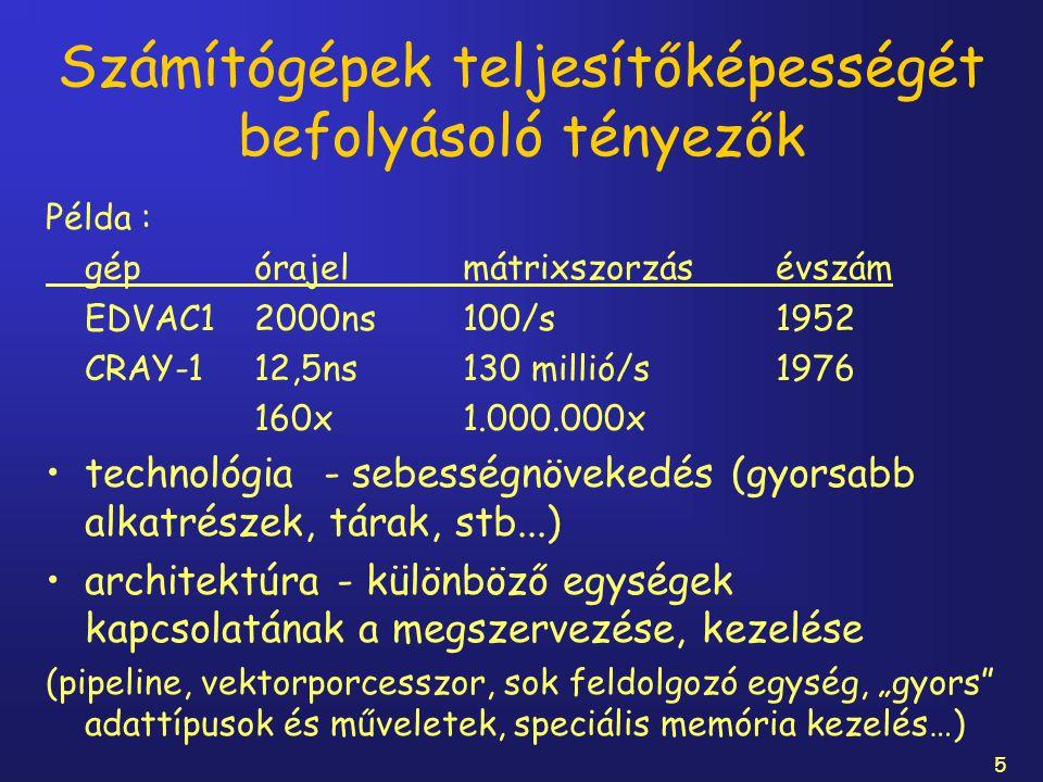 5 Számítógépek teljesítőképességét befolyásoló tényezők Példa : gépórajelmátrixszorzásévszám EDVAC12000ns100/s1952 CRAY-112,5ns130 millió/s1976 160x1.