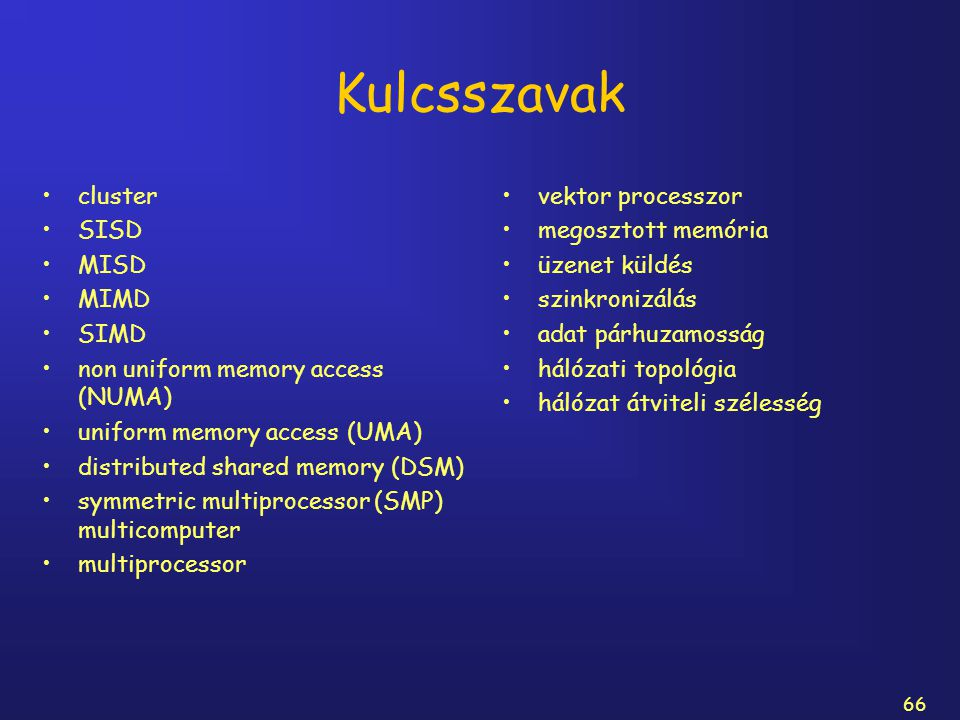 66 Kulcsszavak cluster SISD MISD MIMD SIMD non uniform memory access (NUMA) uniform memory access (UMA) distributed shared memory (DSM) symmetric mult