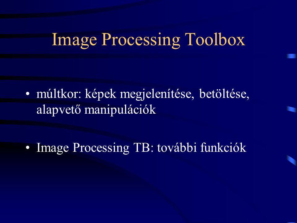 Image Processing Toolbox múltkor: képek megjelenítése, betöltése, alapvető manipulációk Image Processing TB: további funkciók