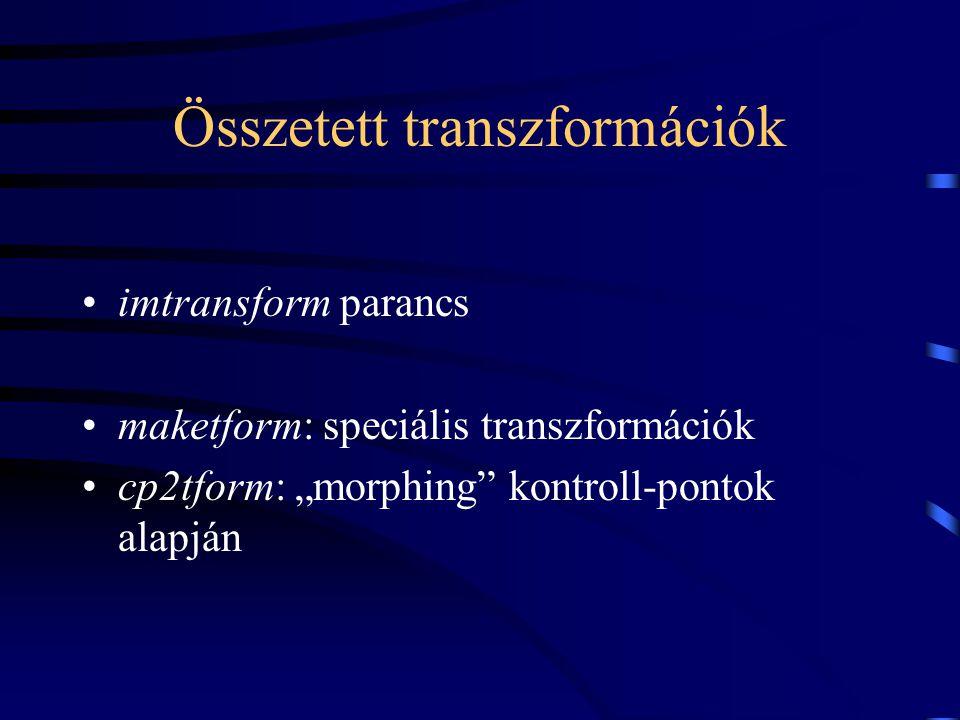"""Összetett transzformációk imtransform parancs maketform: speciális transzformációk cp2tform: """"morphing kontroll-pontok alapján"""